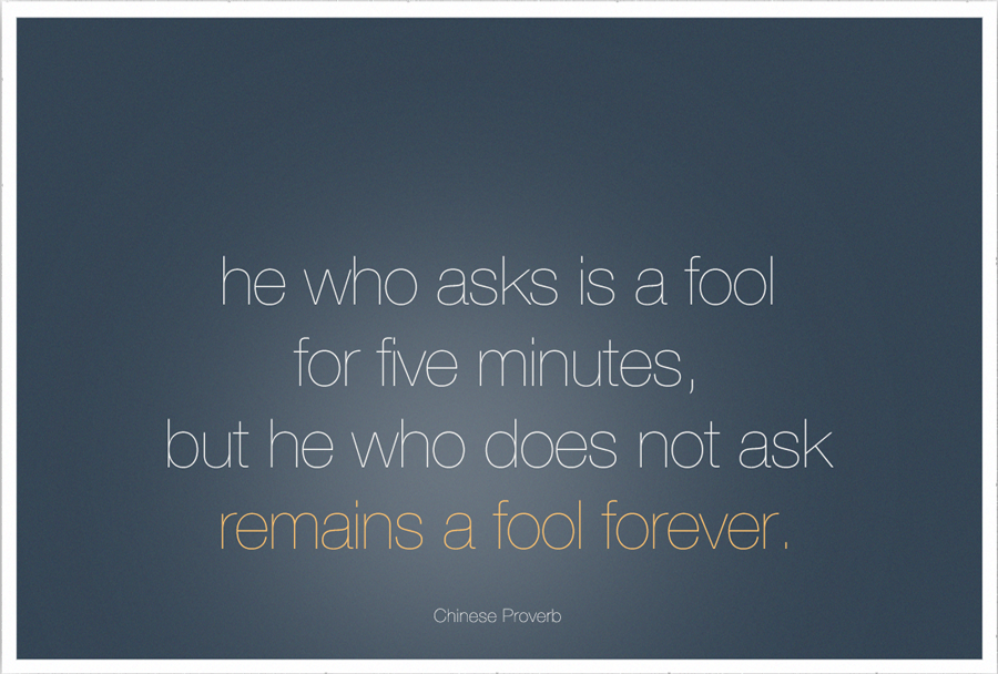 He who asks is a fool for five minutes, but he who does not ask remains a fool forever